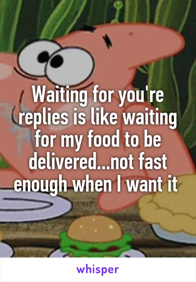 Waiting for you're replies is like waiting for my food to be delivered...not fast enough when I want it
