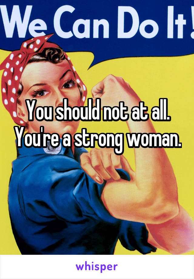 You should not at all. You're a strong woman.