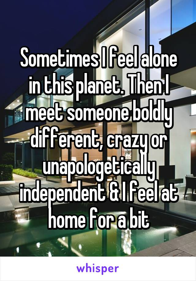 Sometimes I feel alone in this planet. Then I meet someone boldly different, crazy or unapologetically independent & I feel at home for a bit
