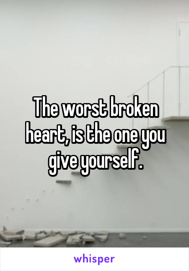 The worst broken heart, is the one you give yourself.