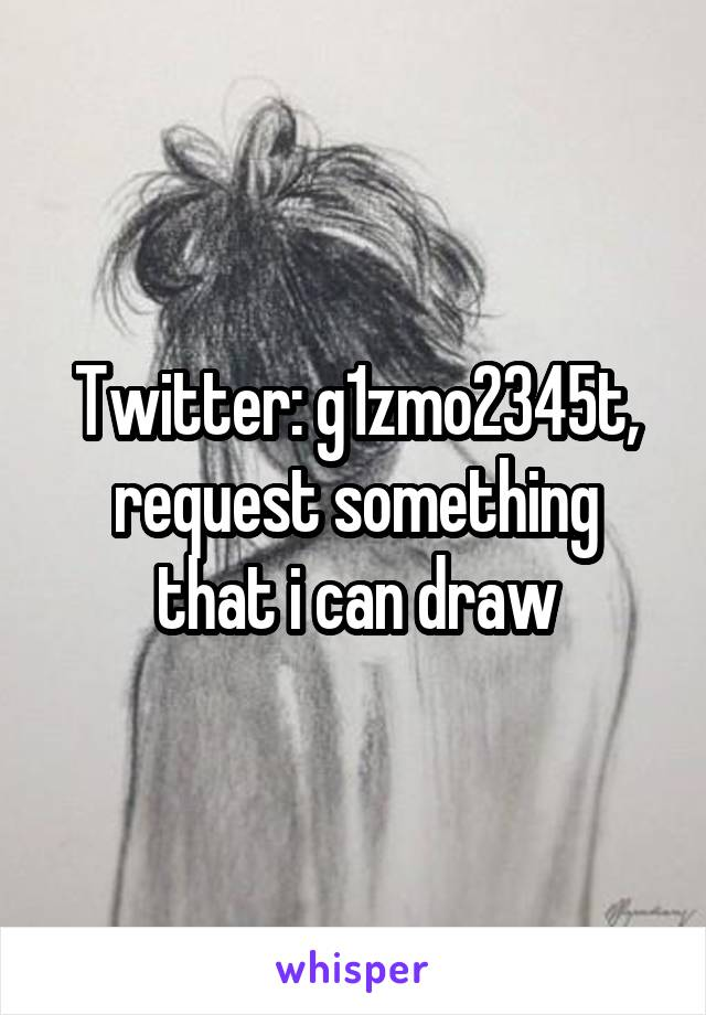 Twitter: g1zmo2345t, request something that i can draw