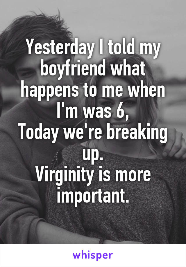 Yesterday I told my boyfriend what happens to me when I'm was 6, Today we're breaking up. Virginity is more important.