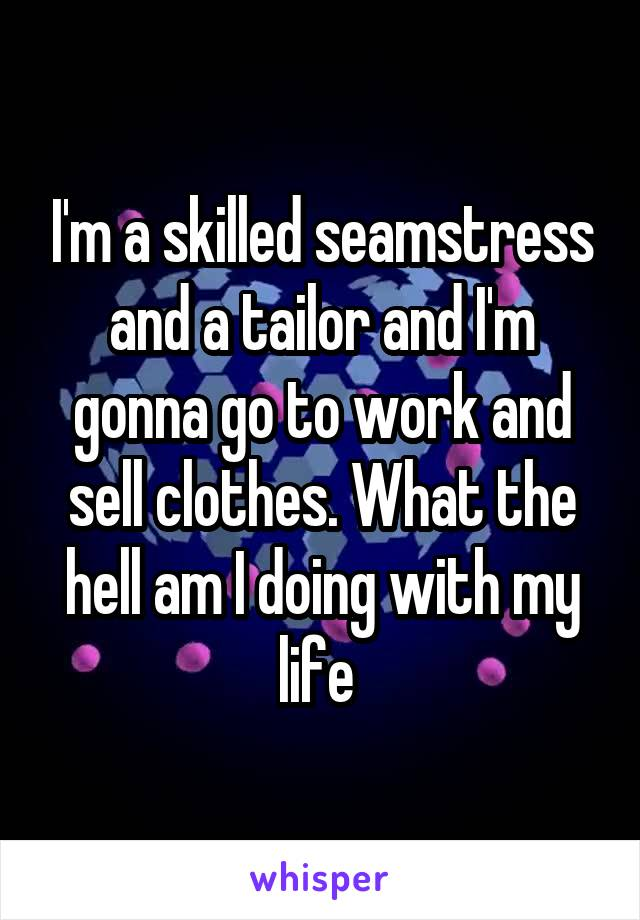 I'm a skilled seamstress and a tailor and I'm gonna go to work and sell clothes. What the hell am I doing with my life