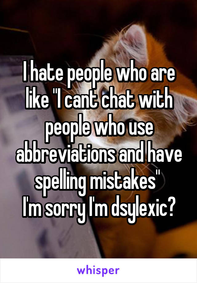 """I hate people who are like """"I cant chat with people who use abbreviations and have spelling mistakes""""  I'm sorry I'm dsylexic?"""