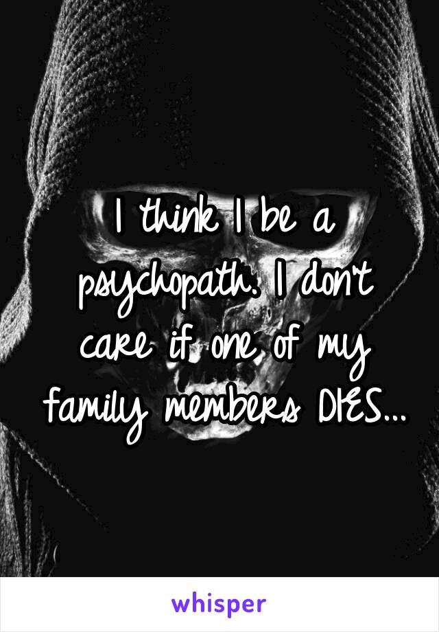 I think I be a psychopath. I don't care if one of my family members DIES...