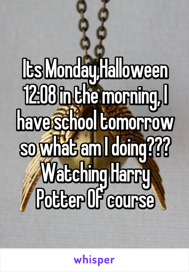 Its Monday,Halloween 12:08 in the morning, I have school tomorrow so what am I doing??? Watching Harry Potter Of course