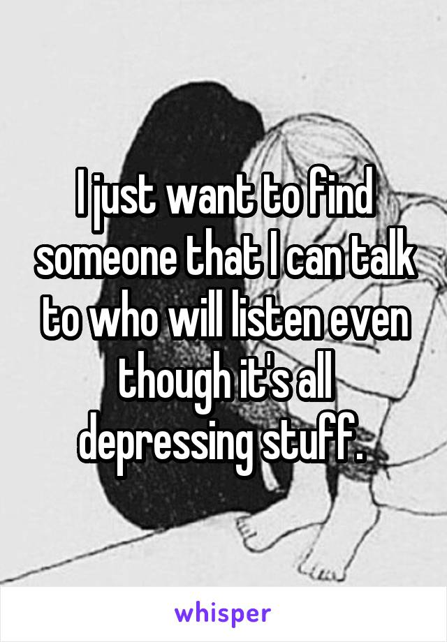 I just want to find someone that I can talk to who will listen even though it's all depressing stuff.