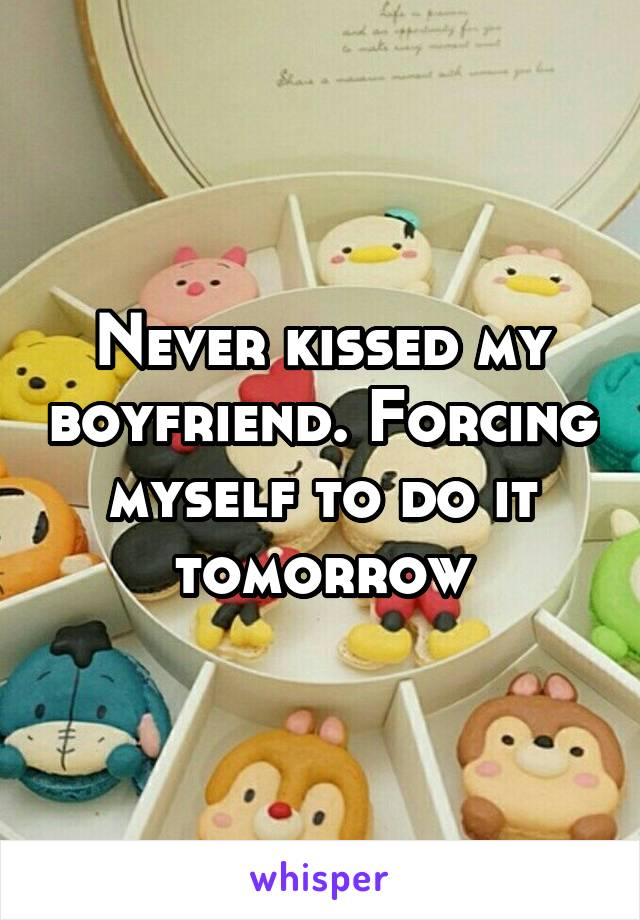 Never kissed my boyfriend. Forcing myself to do it tomorrow