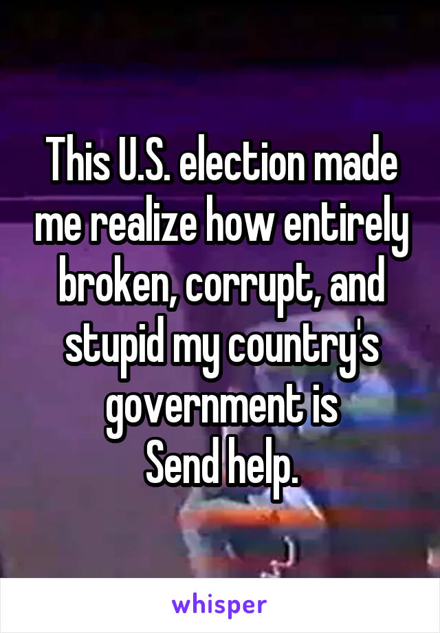 This U.S. election made me realize how entirely broken, corrupt, and stupid my country's government is Send help.