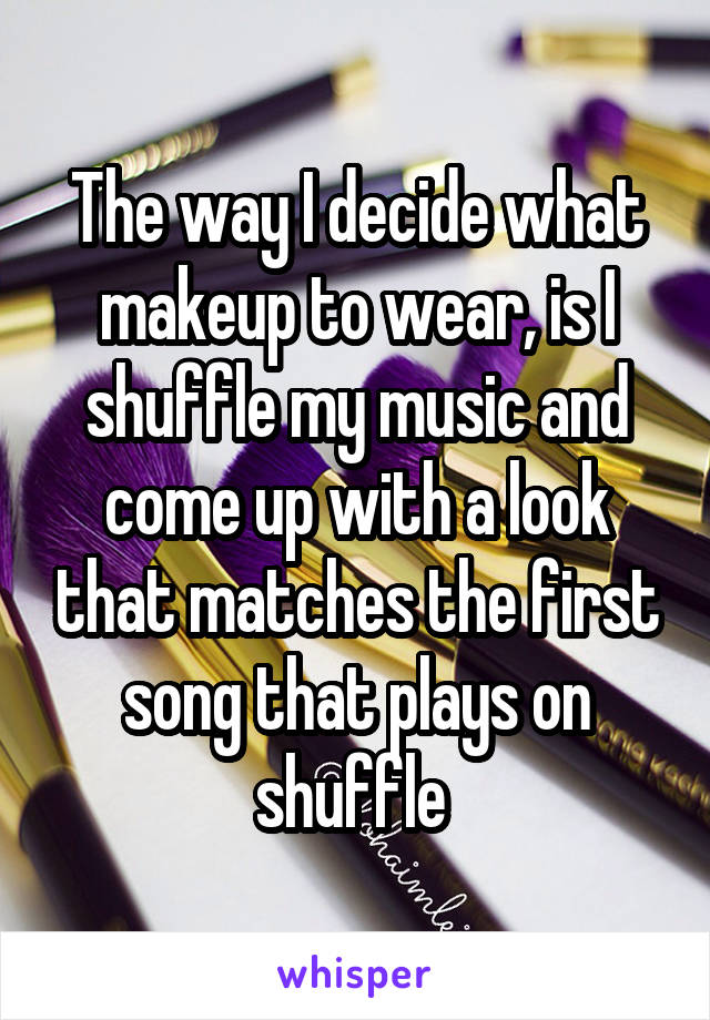 The way I decide what makeup to wear, is I shuffle my music and come up with a look that matches the first song that plays on shuffle