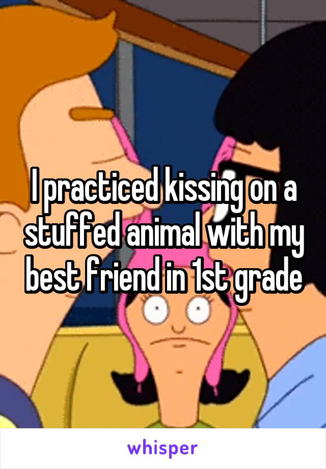 I practiced kissing on a stuffed animal with my best friend in 1st grade