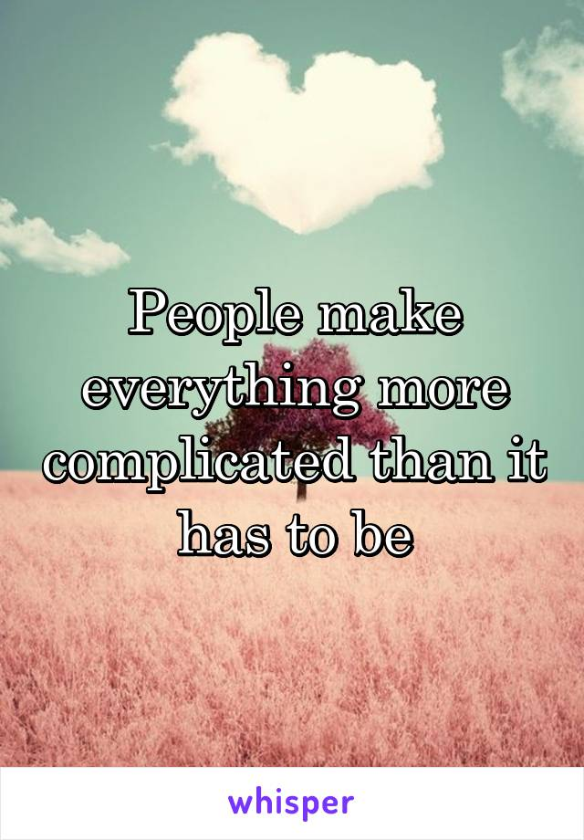 People make everything more complicated than it has to be