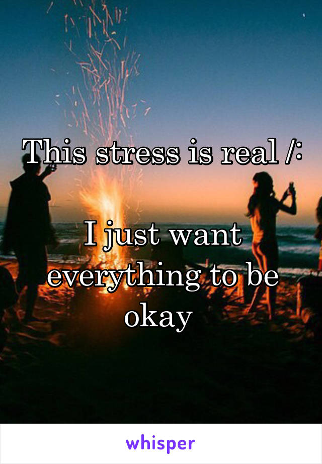 This stress is real /:  I just want everything to be okay