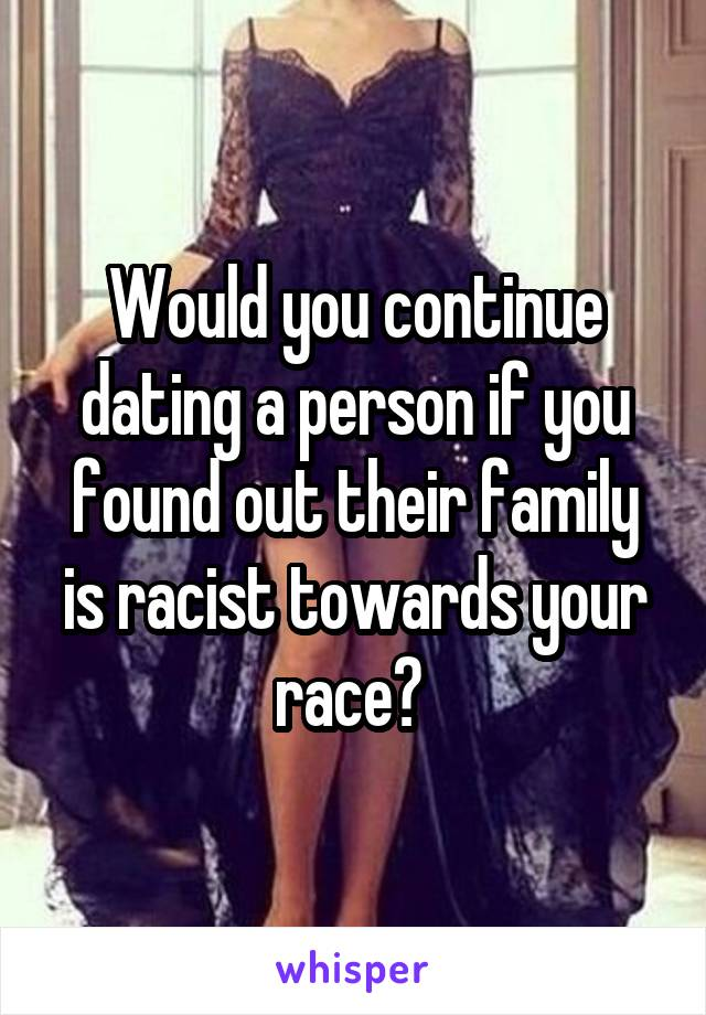 Would you continue dating a person if you found out their family is racist towards your race?