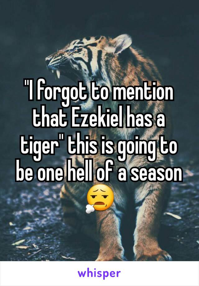 """""""I forgot to mention that Ezekiel has a tiger"""" this is going to be one hell of a season 😧"""