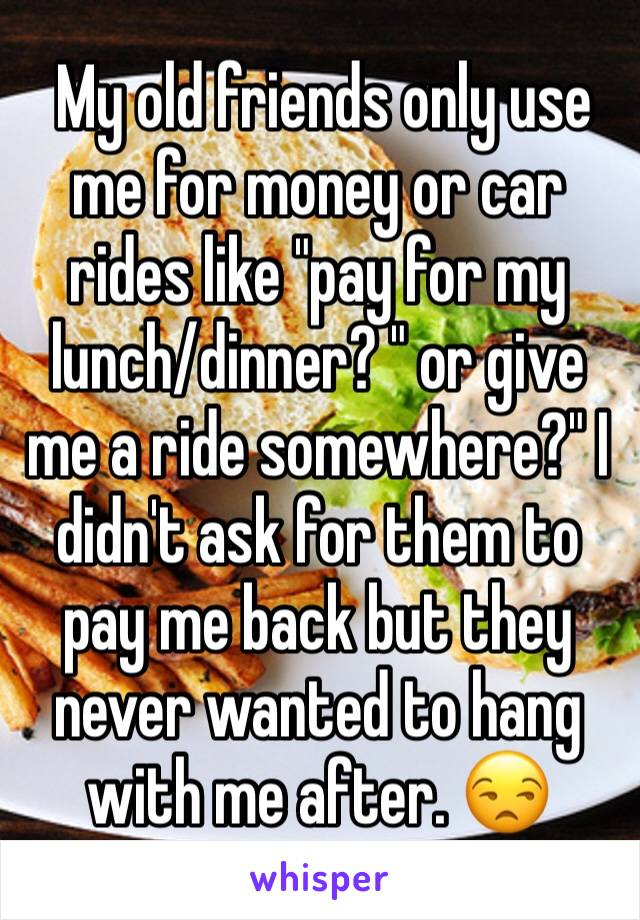 """My old friends only use me for money or car rides like """"pay for my lunch/dinner? """" or give me a ride somewhere?"""" I didn't ask for them to pay me back but they never wanted to hang with me after. 😒"""