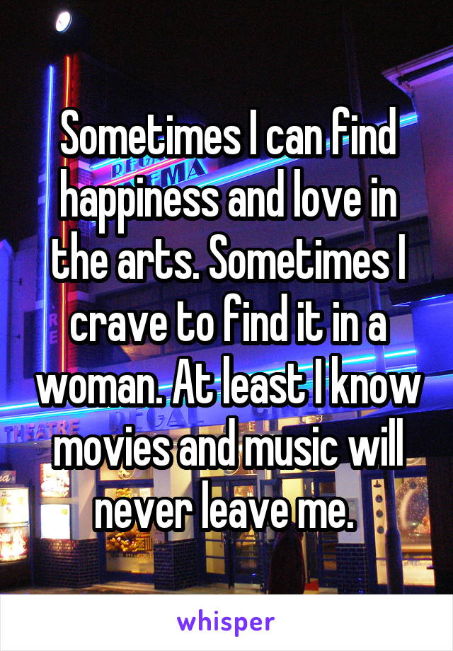 Sometimes I can find happiness and love in the arts. Sometimes I crave to find it in a woman. At least I know movies and music will never leave me.