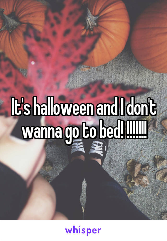 It's halloween and I don't wanna go to bed! !!!!!!!