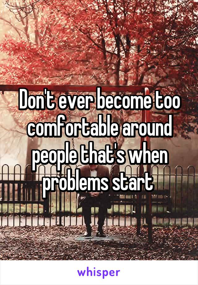 Don't ever become too comfortable around people that's when problems start