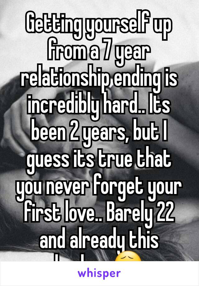 Getting yourself up from a 7 year relationship ending is incredibly hard.. Its been 2 years, but I guess its true that you never forget your first love.. Barely 22 and already this broken 😧