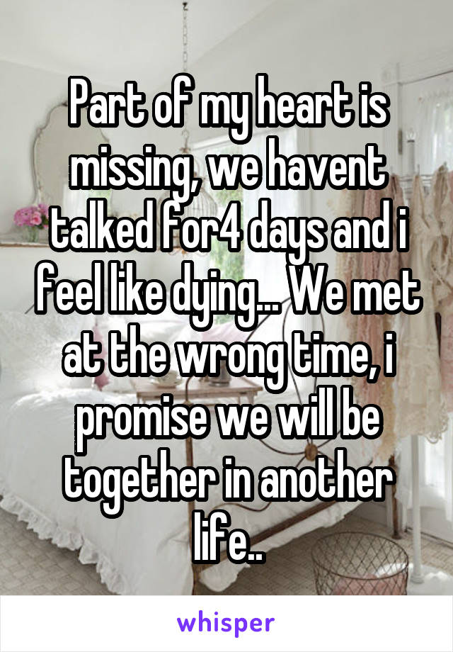Part of my heart is missing, we havent talked for4 days and i feel like dying... We met at the wrong time, i promise we will be together in another life..