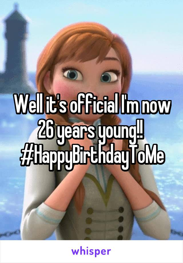 Well it's official I'm now 26 years young!!  #HappyBirthdayToMe