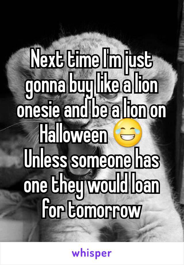 Next time I'm just gonna buy like a lion onesie and be a lion on Halloween 😂 Unless someone has one they would loan for tomorrow