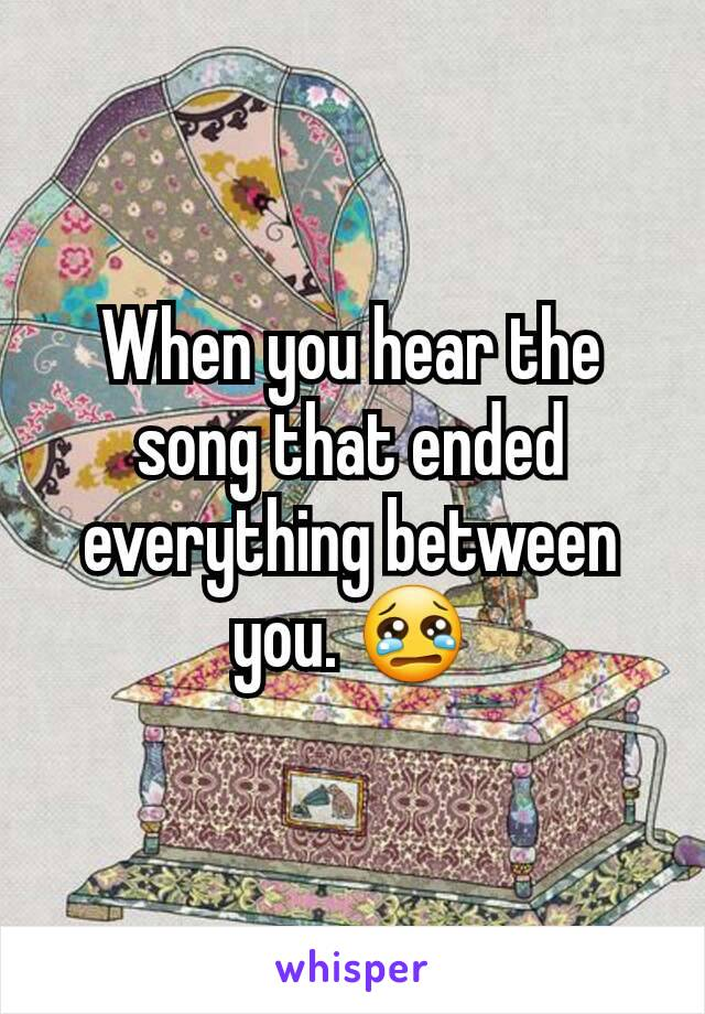 When you hear the song that ended everything between you. 😢