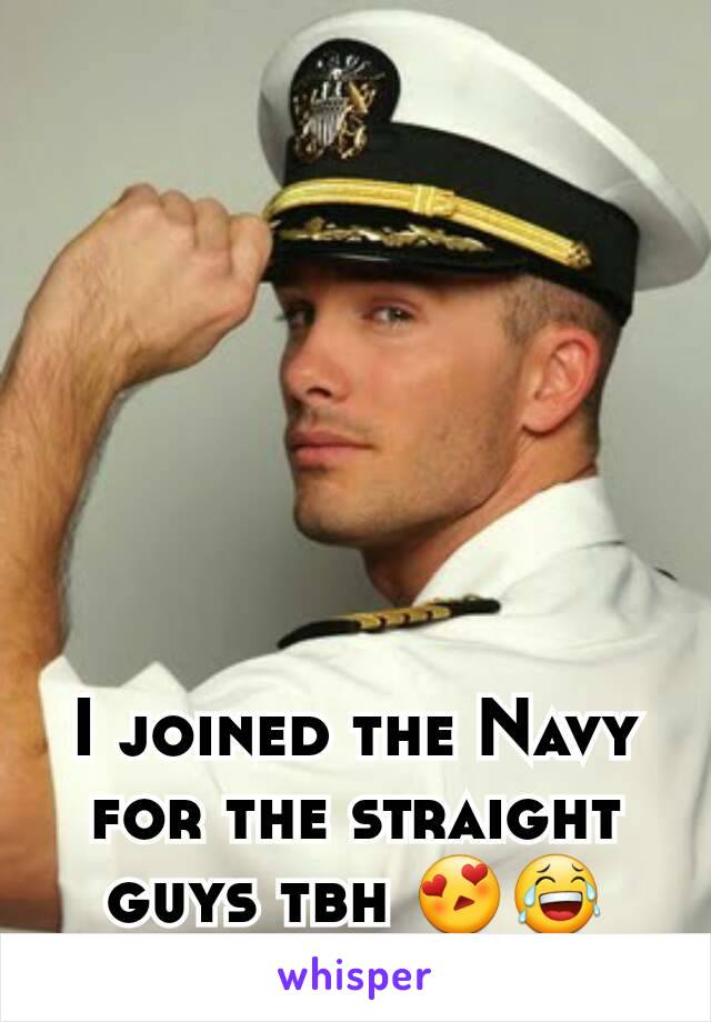 I joined the Navy for the straight guys tbh 😍😂