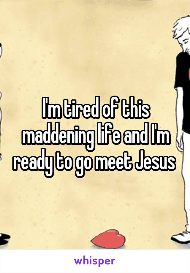 I'm tired of this maddening life and I'm ready to go meet Jesus