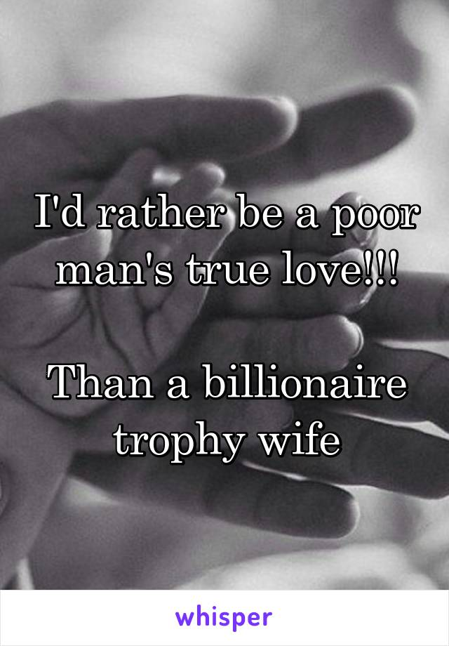 I'd rather be a poor man's true love!!!  Than a billionaire trophy wife