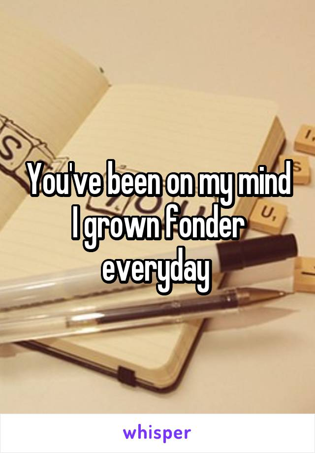 You've been on my mind I grown fonder everyday