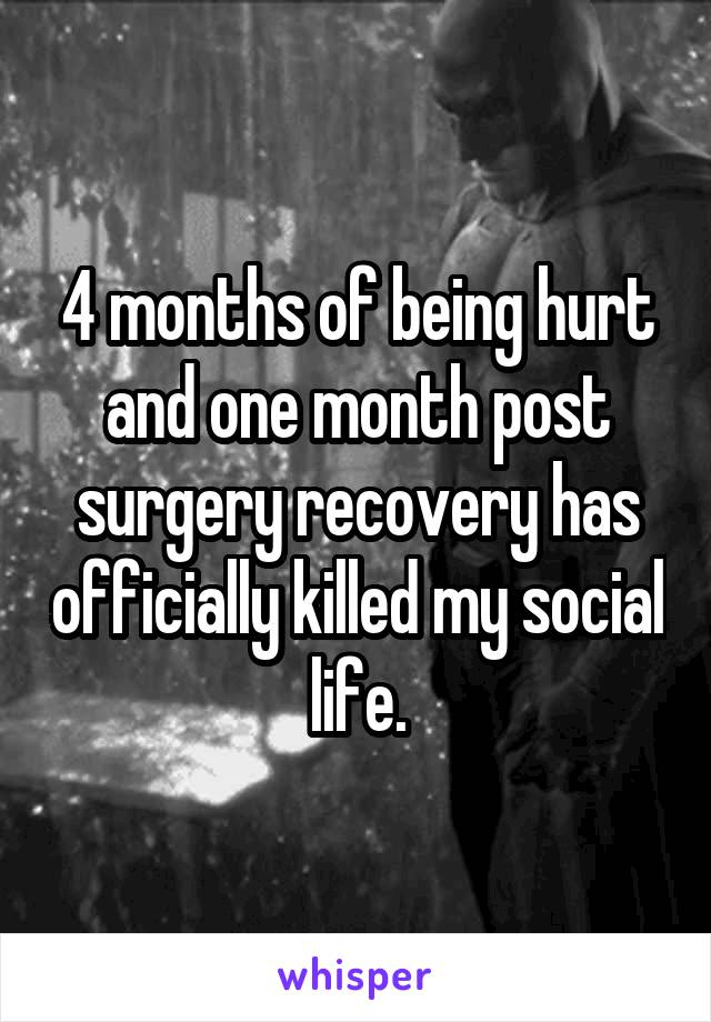 4 months of being hurt and one month post surgery recovery has officially killed my social life.
