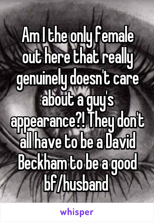 Am I the only female out here that really genuinely doesn't care about a guy's appearance?! They don't all have to be a David Beckham to be a good bf/husband