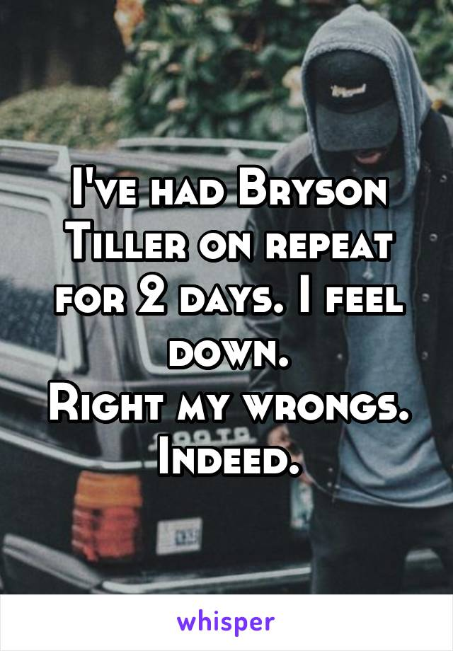I've had Bryson Tiller on repeat for 2 days. I feel down. Right my wrongs. Indeed.