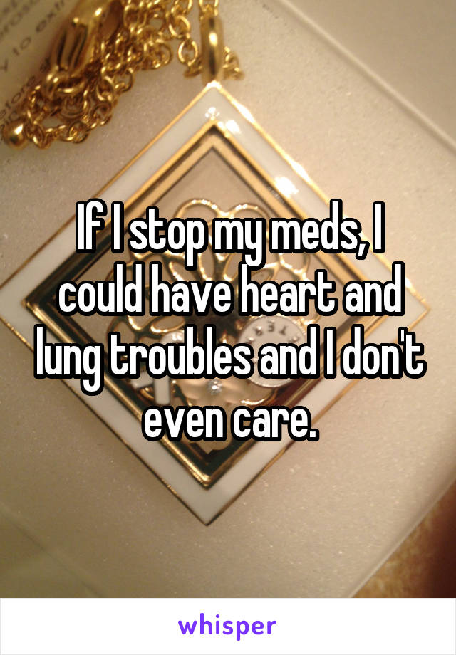 If I stop my meds, I could have heart and lung troubles and I don't even care.