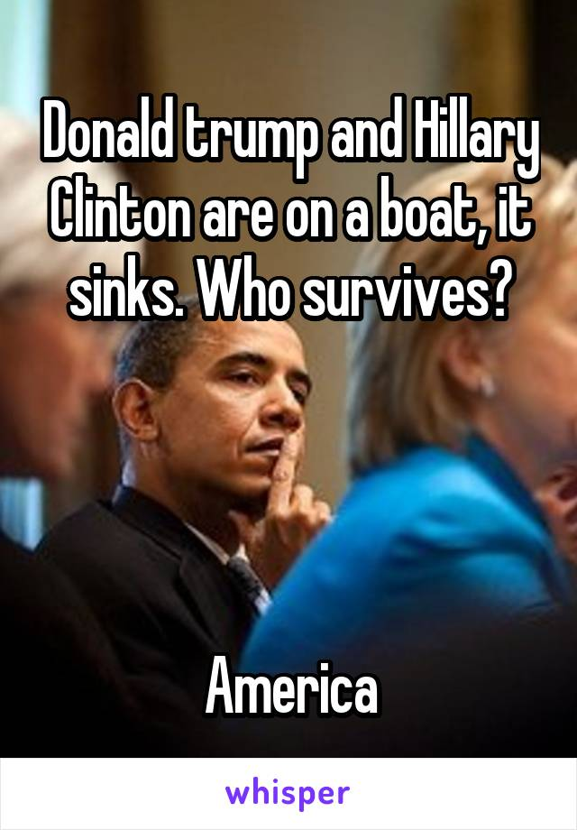 Donald trump and Hillary Clinton are on a boat, it sinks. Who survives?     America