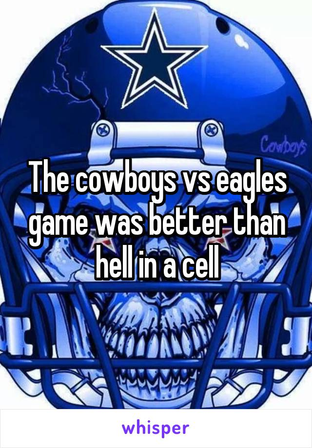 The cowboys vs eagles game was better than hell in a cell