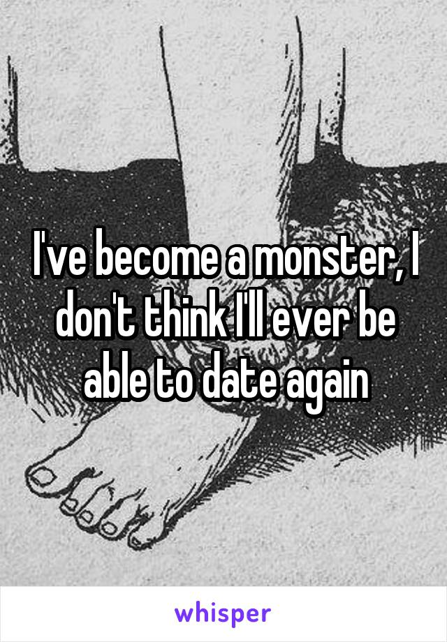 I've become a monster, I don't think I'll ever be able to date again