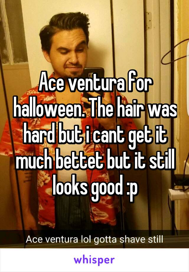 Ace ventura for halloween. The hair was hard but i cant get it much bettet but it still looks good :p