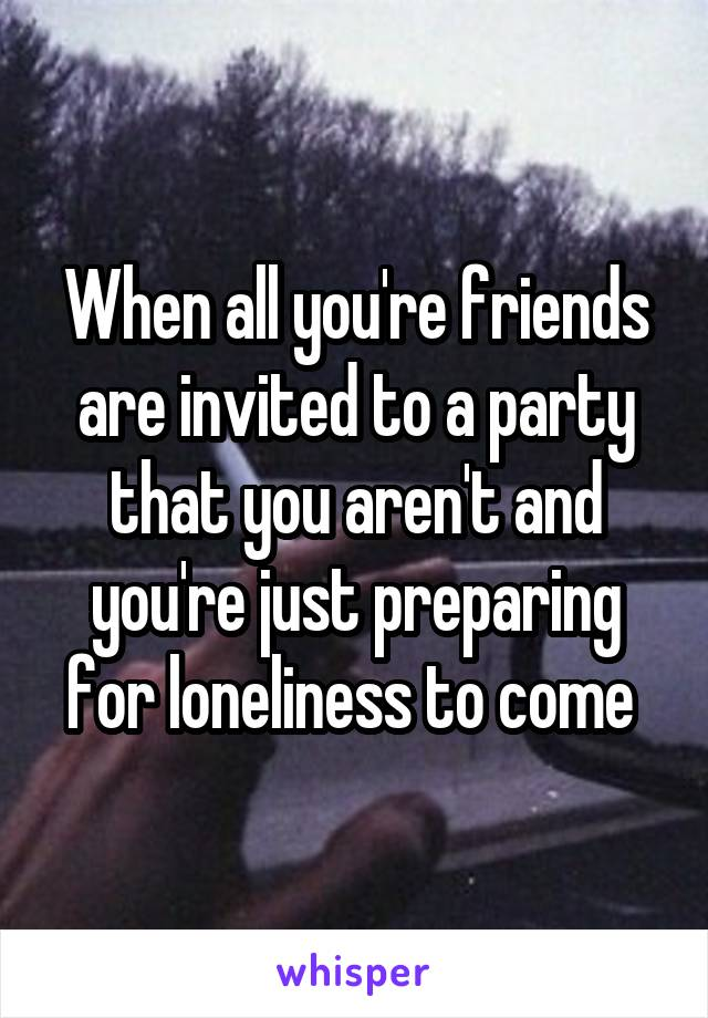 When all you're friends are invited to a party that you aren't and you're just preparing for loneliness to come