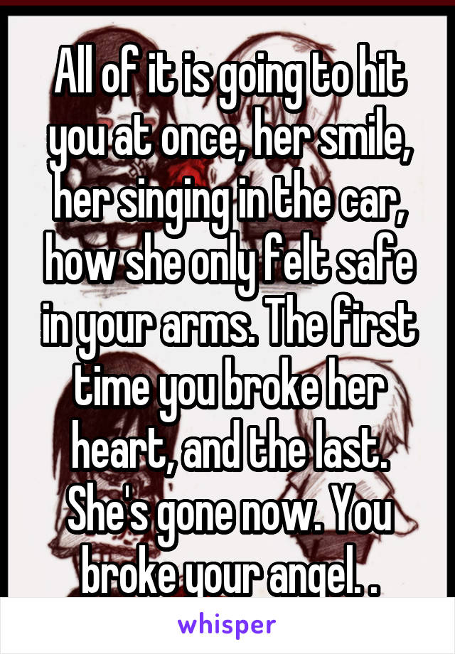All of it is going to hit you at once, her smile, her singing in the car, how she only felt safe in your arms. The first time you broke her heart, and the last. She's gone now. You broke your angel. .