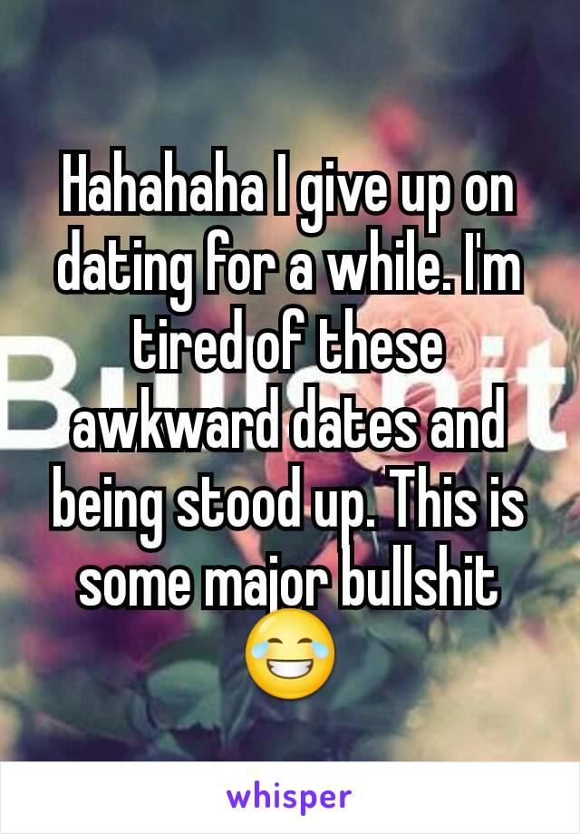 Hahahaha I give up on dating for a while. I'm tired of these awkward dates and being stood up. This is some major bullshit😂