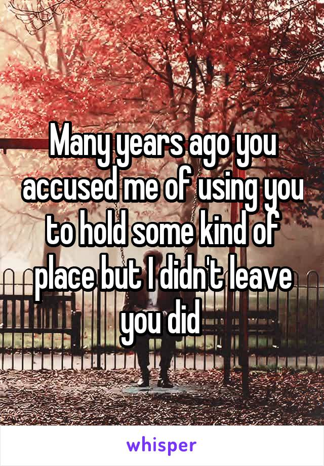 Many years ago you accused me of using you to hold some kind of place but I didn't leave you did