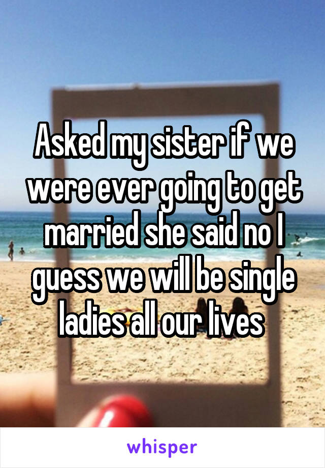 Asked my sister if we were ever going to get married she said no I guess we will be single ladies all our lives