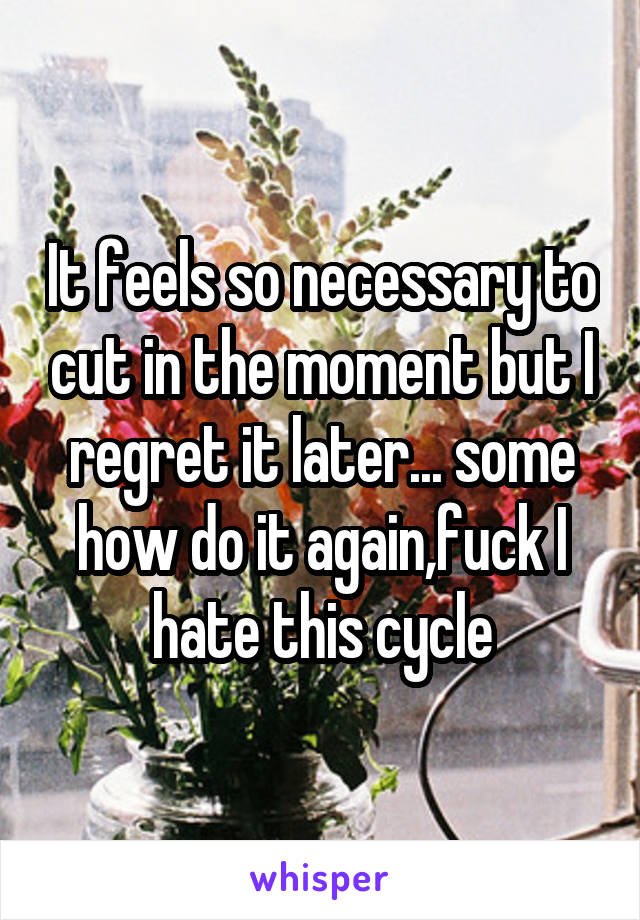It feels so necessary to cut in the moment but I regret it later... some how do it again,fuck I hate this cycle
