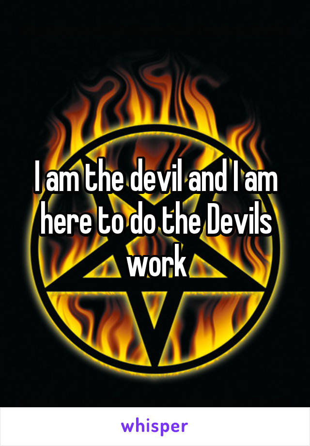 I am the devil and I am here to do the Devils work