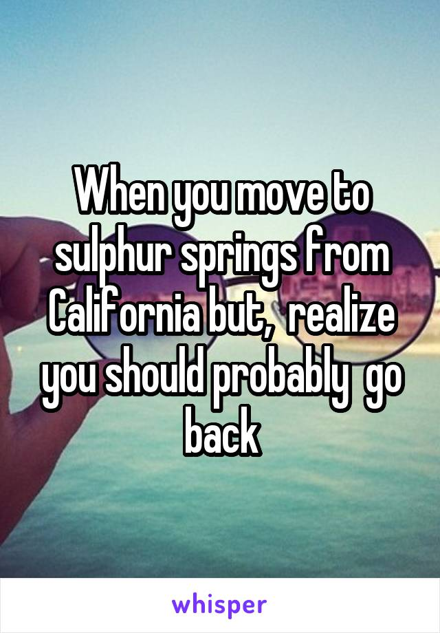 When you move to sulphur springs from California but,  realize you should probably  go back