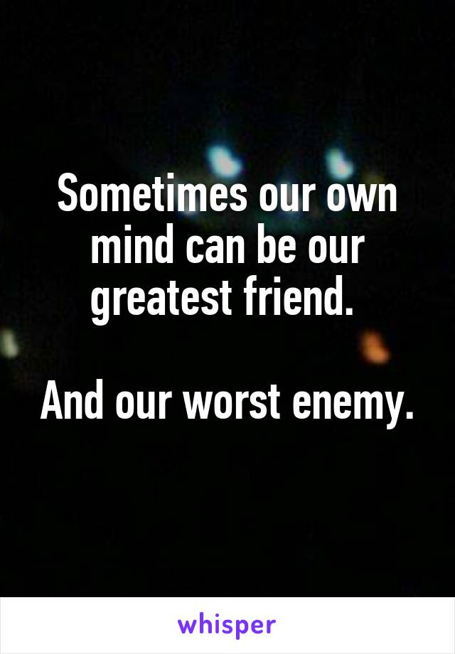 Sometimes our own mind can be our greatest friend.   And our worst enemy.