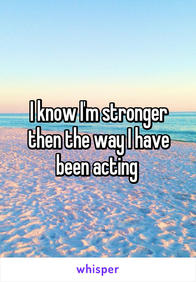 I know I'm stronger then the way I have been acting